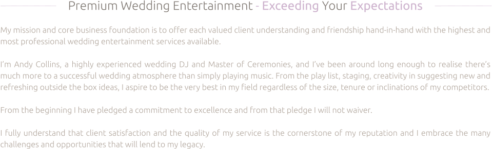 Premium Wedding Entertainment - Exceeding Your Expectations  My mission and core business foundation is to offer each valued client understanding and friendship hand-in-hand with the highest and most professional wedding entertainment services available.  I'm Andy Collins, a highly experienced wedding DJ and Master of Ceremonies, and I've been around long enough to realise there's much more to a successful wedding atmosphere than simply playing music. From the play list, staging, creativity in suggesting new and refreshing outside the box ideas, I aspire to be the very best in my field regardless of the size, tenure or inclinations of my competitors.  From the beginning I have pledged a commitment to excellence and from that pledge I will not waiver.  I fully understand that client satisfaction and the quality of my service is the cornerstone of my reputation and I embrace the many challenges and opportunities that will lend to my legacy.