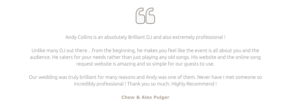   Andy Collins is an absolutely Brilliant DJ and also extremely professional !  Unlike many DJ out there…from the beginning, he makes you feel like the event is all about you and the audience. He caters for your needs rather than just playing any old songs. His website and the online song request website is amazing and so simple for our guests to use.  Our wedding was truly brilliant for many reasons and Andy was one of them. Never have I met someone so incredibly professional ! Thank you so much. Highly Recommend !  Chew & Alex Pulger