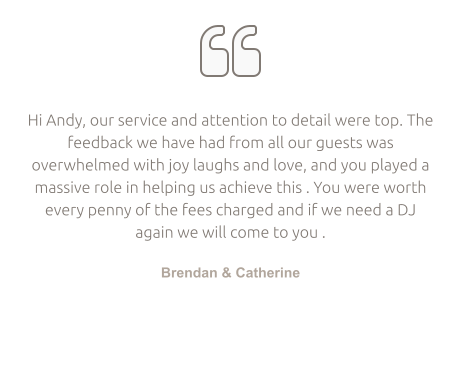   Hi Andy, our service and attention to detail were top. The feedback we have had from all our guests was overwhelmed with joy laughs and love, and you played a massive role in helping us achieve this . You were worth every penny of the fees charged and if we need a DJ again we will come to you .  Brendan & Catherine