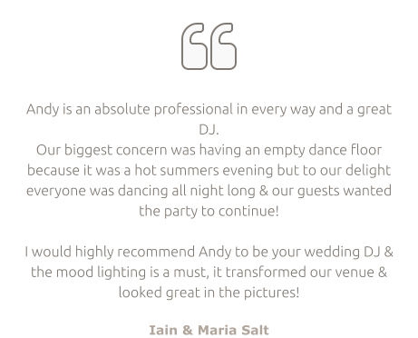   Andy is an absolute professional in every way and a great DJ.  Our biggest concern was having an empty dance floor because it was a hot summers evening but to our delight everyone was dancing all night long & our guests wanted the party to continue!  I would highly recommend Andy to be your wedding DJ & the mood lighting is a must, it transformed our venue & looked great in the pictures!  Iain & Maria Salt